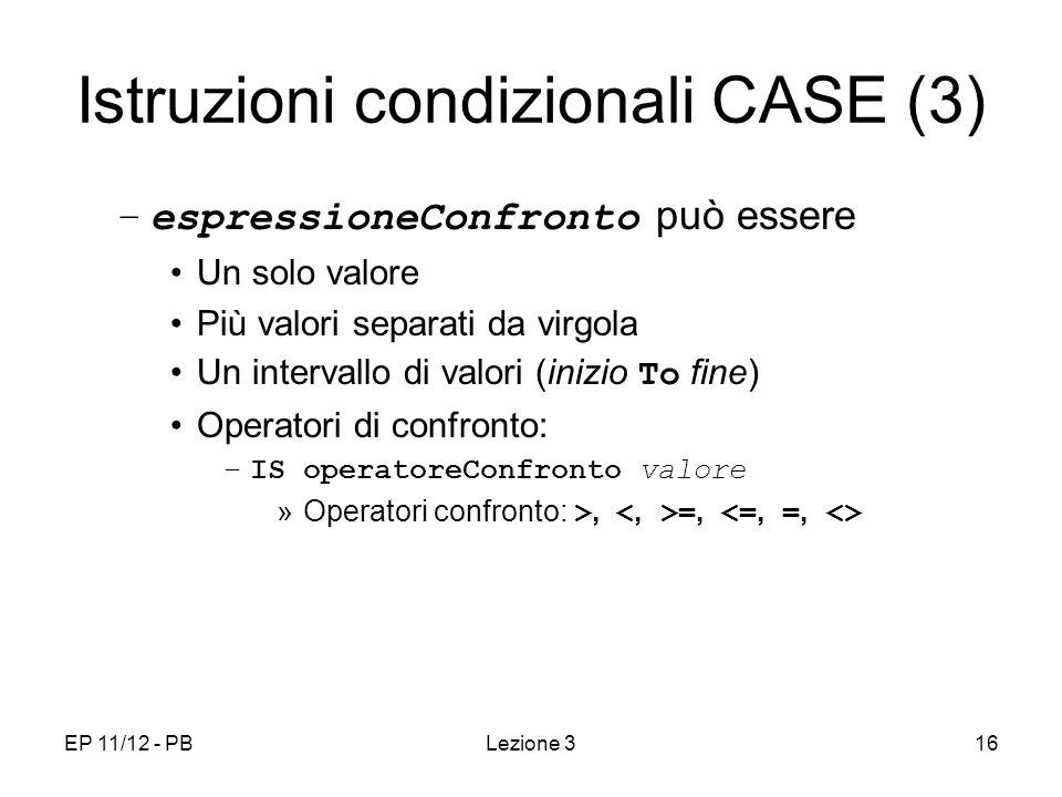 EP 11/12 - PBLezione 316 Istruzioni condizionali CASE (3) –espressioneConfronto può essere Un solo valore Più valori separati da virgola Un intervallo di valori (inizio To fine) Operatori di confronto: –IS operatoreConfronto valore »Operatori confronto: >, =,