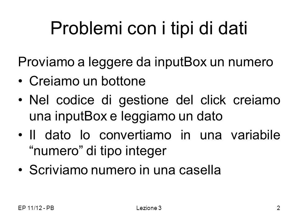 EP 11/12 - PBLezione 33 Problemi con i tipi di dati (sol) Private Sub CommandButton1_Click() Dim numero As Integer Dim str_in As String str_in = InputBox( Dato ) numero = CInt(str_in) Range( E5 ) = numero End Sub