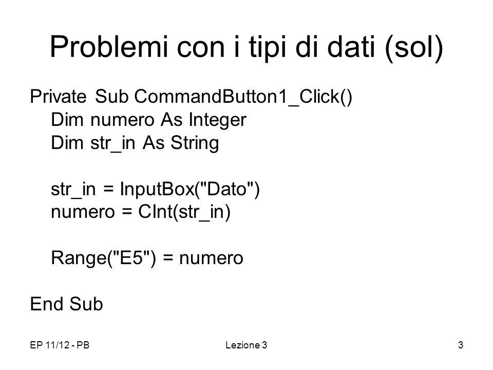 EP 11/12 - PBLezione 34 Controllo delle conversioni di Tipo Alcune funzioni che permettono di evitare errori di conversione IsNumeric(espr) True se espr è compatibile con un numero (decimale o intero) IsDate(espr) True se espr è compatibile con un formato data
