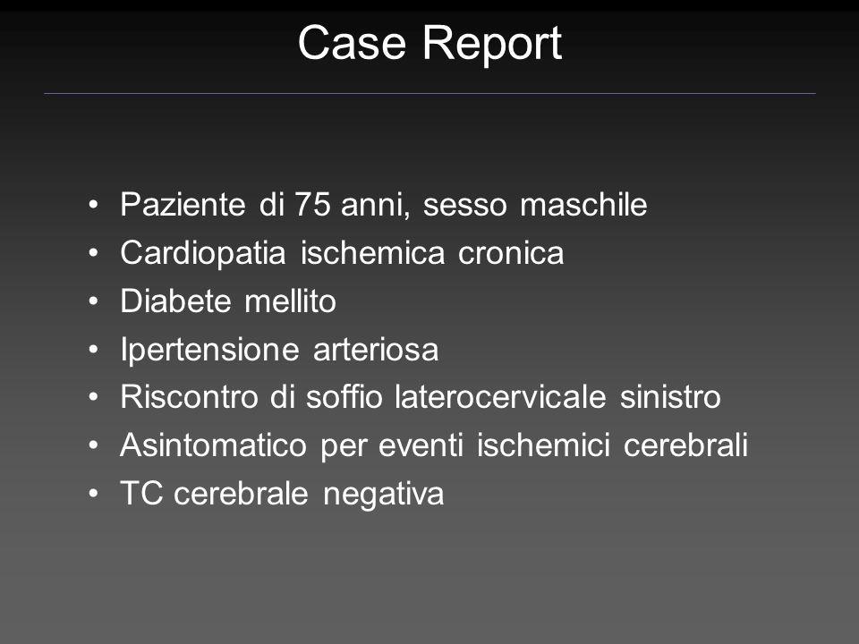 Case Report Paziente di 75 anni, sesso maschile Cardiopatia ischemica cronica Diabete mellito Ipertensione arteriosa Riscontro di soffio laterocervica