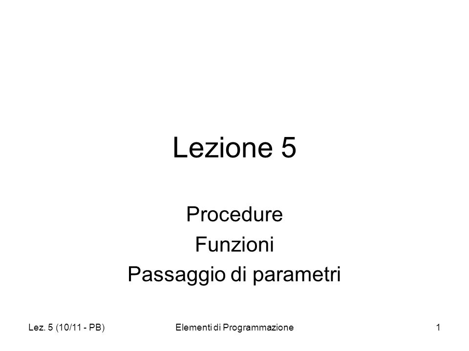 Lez. 5 (10/11 - PB)Elementi di Programmazione1 Lezione 5 Procedure Funzioni Passaggio di parametri