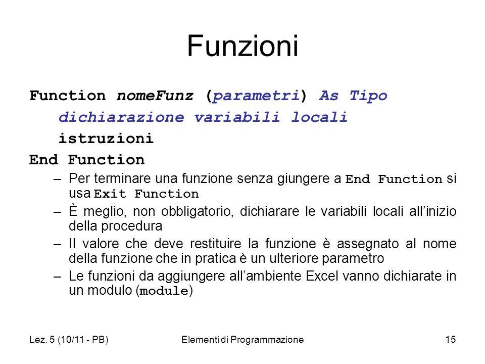Lez. 5 (10/11 - PB)Elementi di Programmazione15 Funzioni Function nomeFunz (parametri) As Tipo dichiarazione variabili locali istruzioni End Function