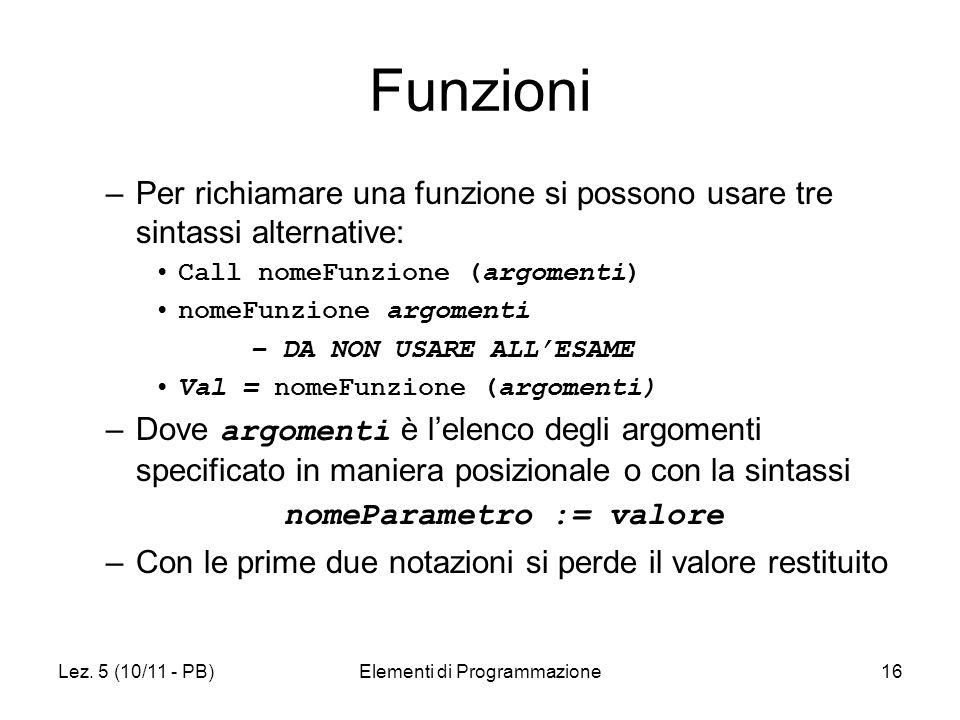 Lez. 5 (10/11 - PB)Elementi di Programmazione16 Funzioni –Per richiamare una funzione si possono usare tre sintassi alternative: Call nomeFunzione (ar