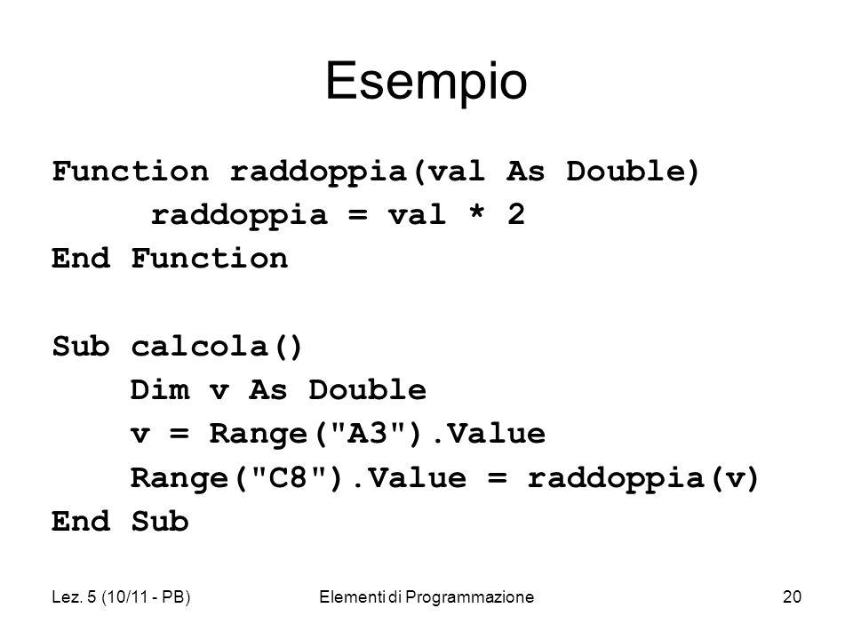 Lez. 5 (10/11 - PB)Elementi di Programmazione20 Esempio Function raddoppia(val As Double) raddoppia = val * 2 End Function Sub calcola() Dim v As Doub