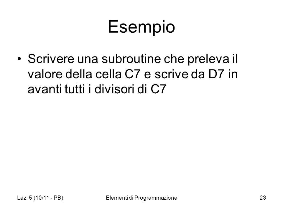 Lez. 5 (10/11 - PB)Elementi di Programmazione23 Esempio Scrivere una subroutine che preleva il valore della cella C7 e scrive da D7 in avanti tutti i