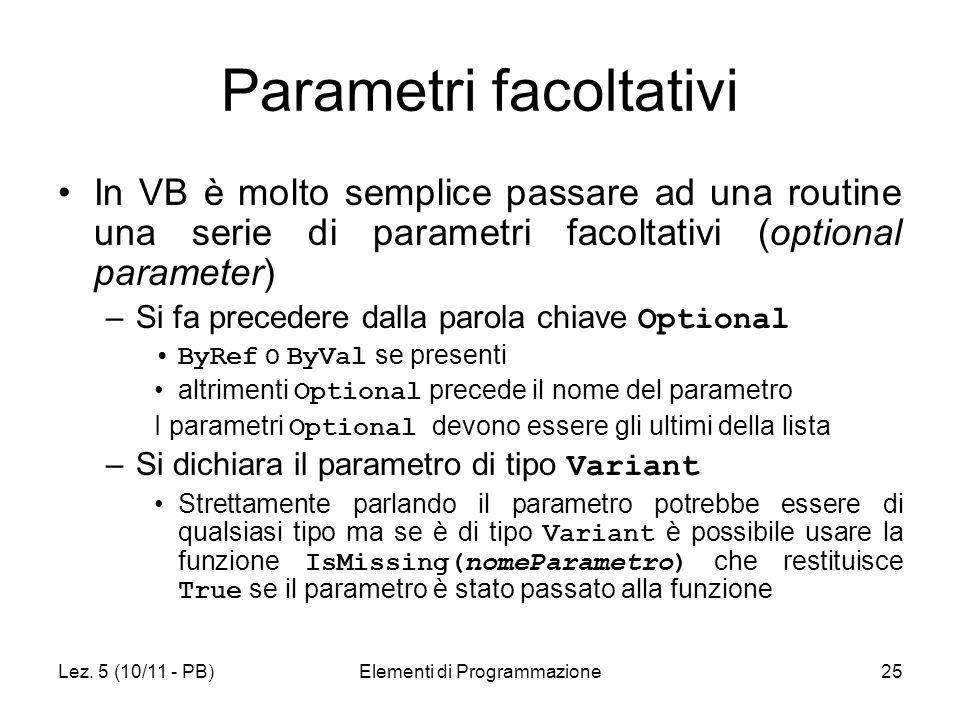 Lez. 5 (10/11 - PB)Elementi di Programmazione25 Parametri facoltativi In VB è molto semplice passare ad una routine una serie di parametri facoltativi