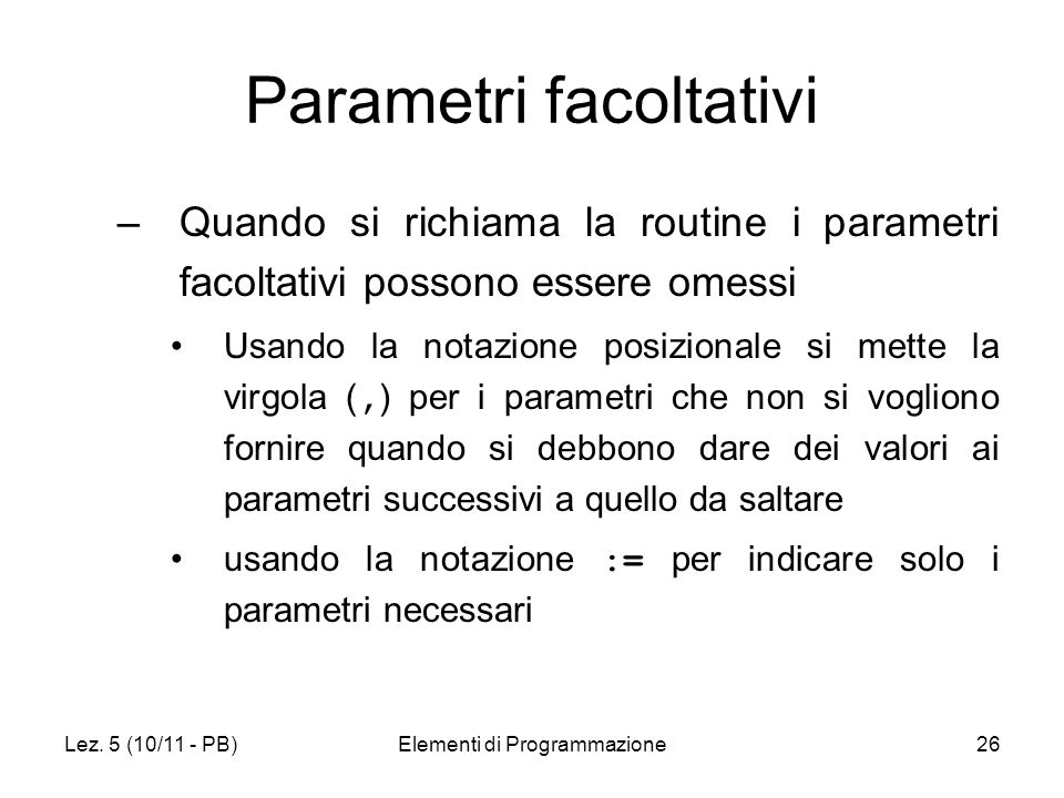 Lez. 5 (10/11 - PB)Elementi di Programmazione26 Parametri facoltativi –Quando si richiama la routine i parametri facoltativi possono essere omessi Usa