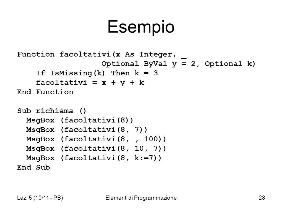 Lez. 5 (10/11 - PB)Elementi di Programmazione28 Esempio Function facoltativi(x As Integer, _ Optional ByVal y = 2, Optional k) If IsMissing(k) Then k