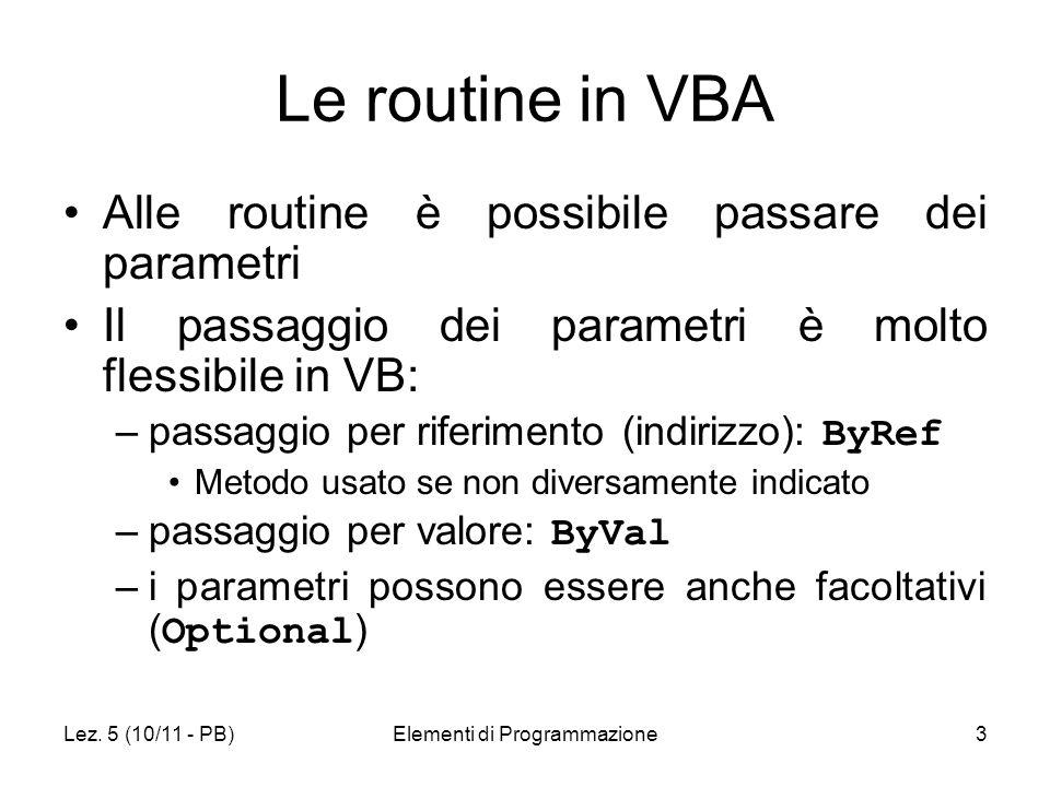 Lez. 5 (10/11 - PB)Elementi di Programmazione3 Le routine in VBA Alle routine è possibile passare dei parametri Il passaggio dei parametri è molto fle