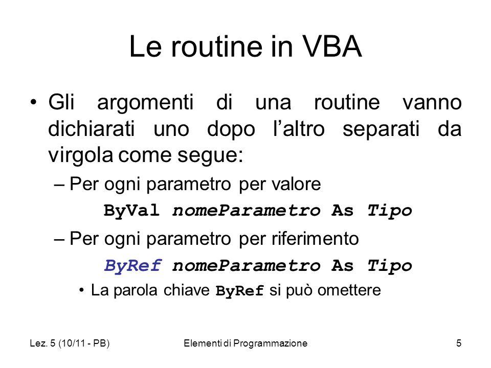 Lez. 5 (10/11 - PB)Elementi di Programmazione5 Le routine in VBA Gli argomenti di una routine vanno dichiarati uno dopo laltro separati da virgola com