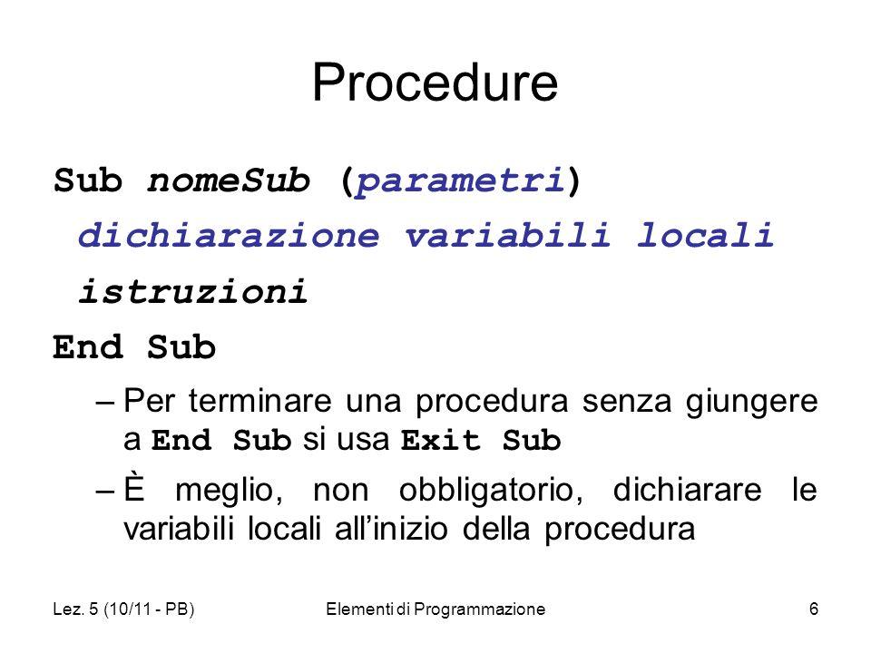 Lez. 5 (10/11 - PB)Elementi di Programmazione6 Procedure Sub nomeSub (parametri) dichiarazione variabili locali istruzioni End Sub –Per terminare una