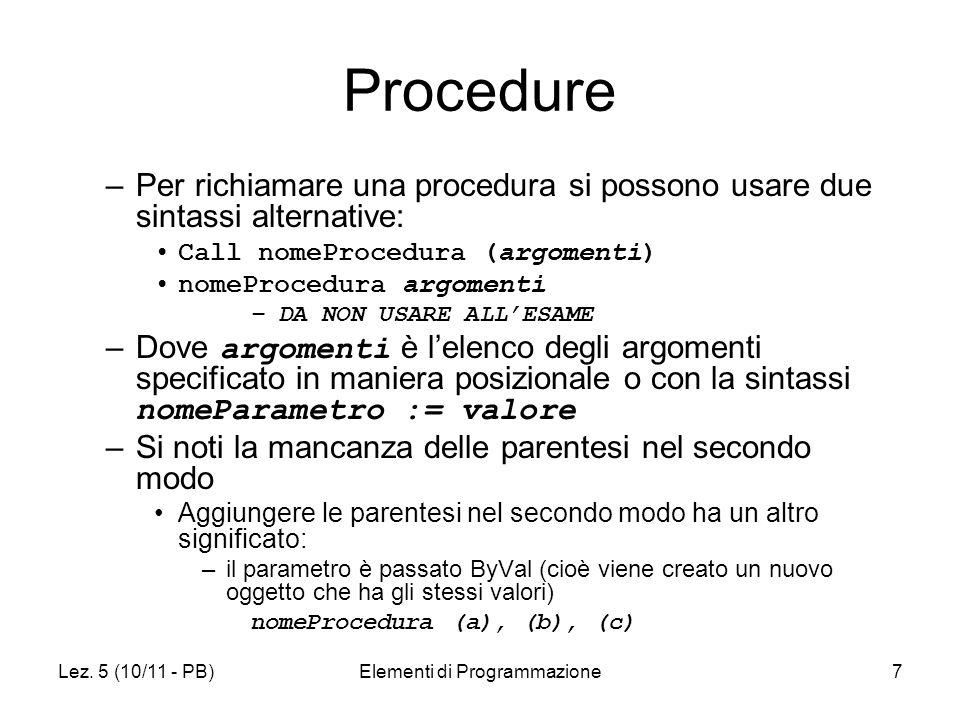 Lez. 5 (10/11 - PB)Elementi di Programmazione7 Procedure –Per richiamare una procedura si possono usare due sintassi alternative: Call nomeProcedura (