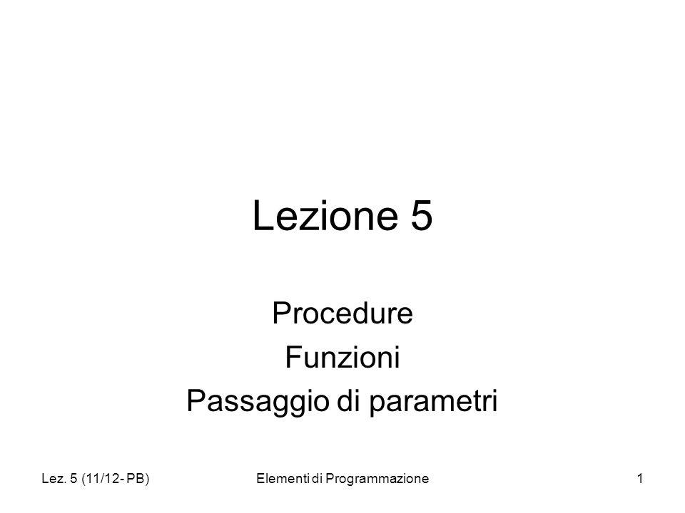 Lez. 5 (11/12- PB)Elementi di Programmazione1 Lezione 5 Procedure Funzioni Passaggio di parametri