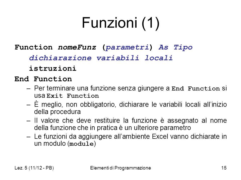 Lez. 5 (11/12 - PB)Elementi di Programmazione15 Funzioni (1) Function nomeFunz (parametri) As Tipo dichiarazione variabili locali istruzioni End Funct