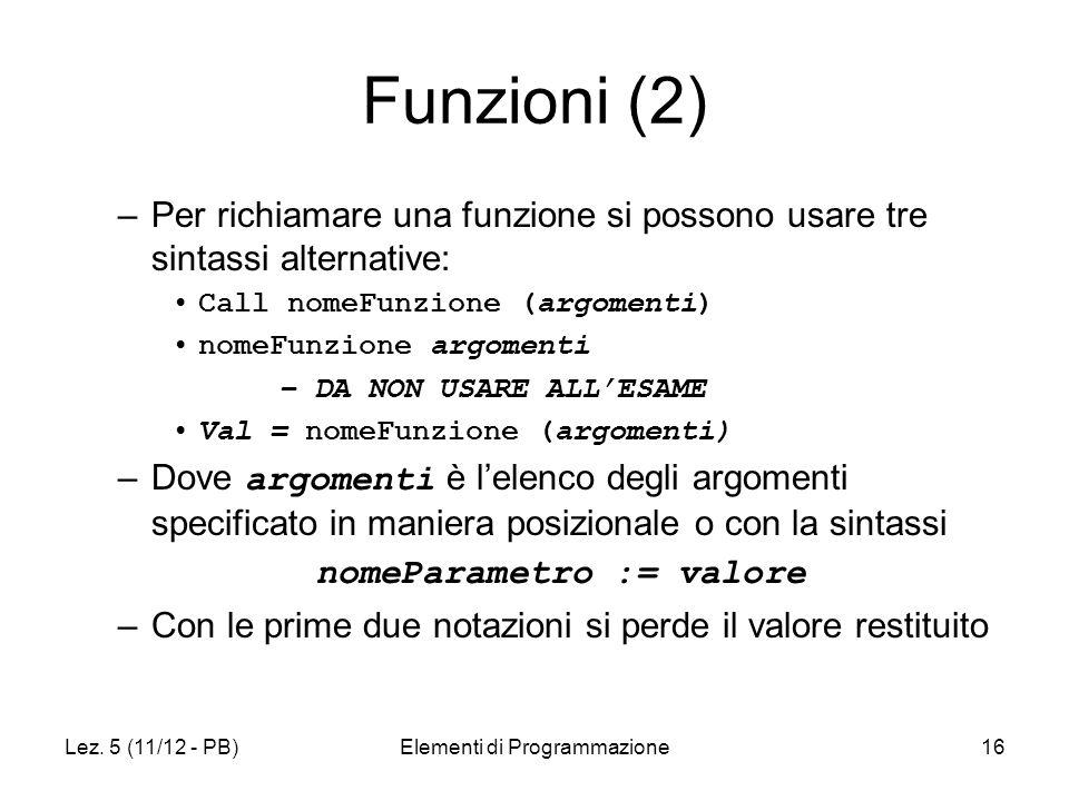 Lez. 5 (11/12 - PB)Elementi di Programmazione16 Funzioni (2) –Per richiamare una funzione si possono usare tre sintassi alternative: Call nomeFunzione