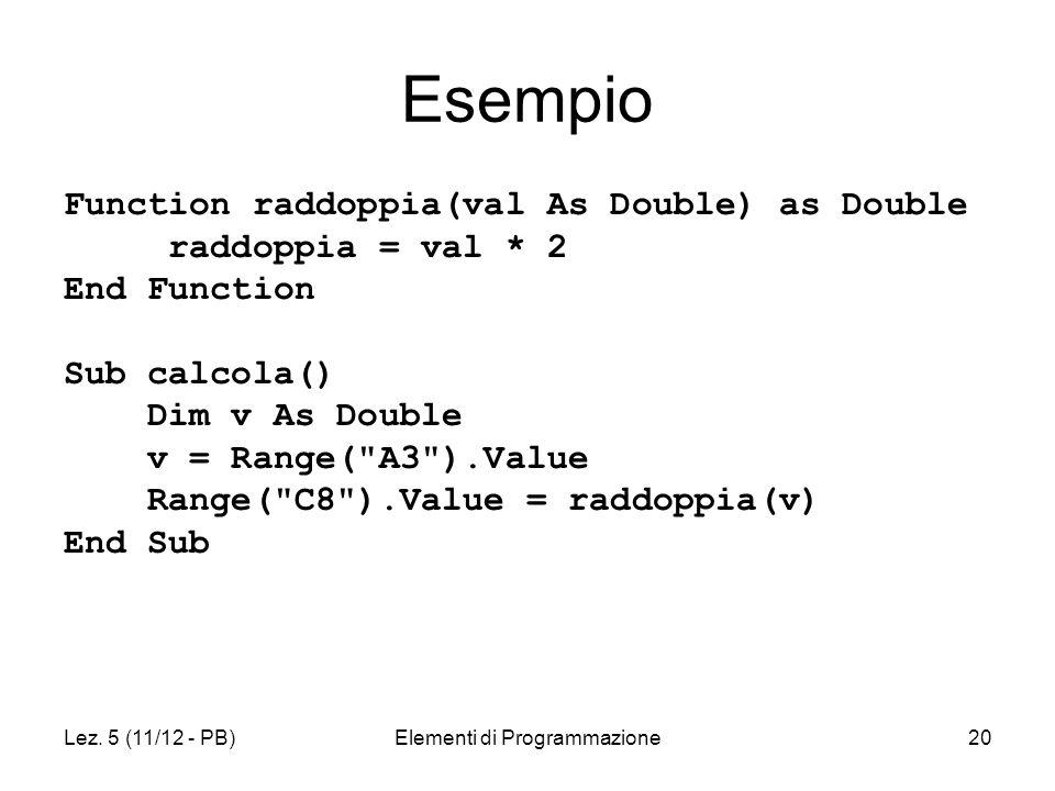 Lez. 5 (11/12 - PB)Elementi di Programmazione20 Esempio Function raddoppia(val As Double) as Double raddoppia = val * 2 End Function Sub calcola() Dim