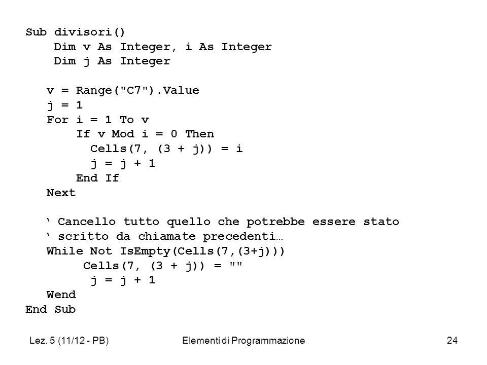 Lez. 5 (11/12 - PB)Elementi di Programmazione24 Sub divisori() Dim v As Integer, i As Integer Dim j As Integer v = Range(