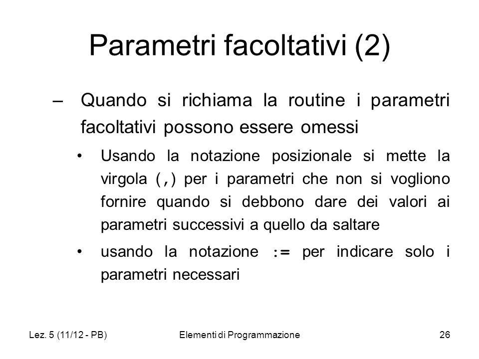 Lez. 5 (11/12 - PB)Elementi di Programmazione26 Parametri facoltativi (2) –Quando si richiama la routine i parametri facoltativi possono essere omessi