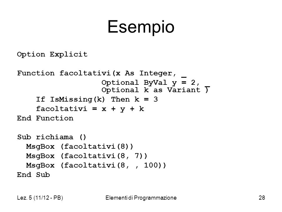 Lez. 5 (11/12 - PB)Elementi di Programmazione28 Esempio Option Explicit Function facoltativi(x As Integer, _ Optional ByVal y = 2, _ Optional k as Var