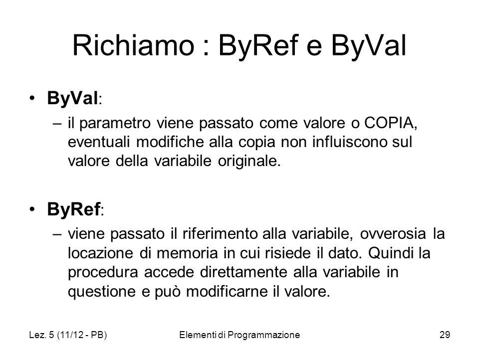 Richiamo : ByRef e ByVal ByVal : –il parametro viene passato come valore o COPIA, eventuali modifiche alla copia non influiscono sul valore della variabile originale.