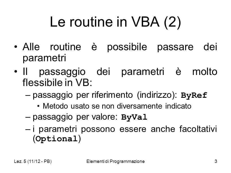 Lez. 5 (11/12 - PB)Elementi di Programmazione3 Le routine in VBA (2) Alle routine è possibile passare dei parametri Il passaggio dei parametri è molto