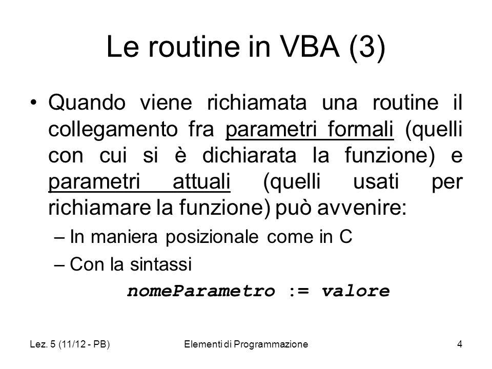 Lez. 5 (11/12 - PB)Elementi di Programmazione4 Le routine in VBA (3) Quando viene richiamata una routine il collegamento fra parametri formali (quelli