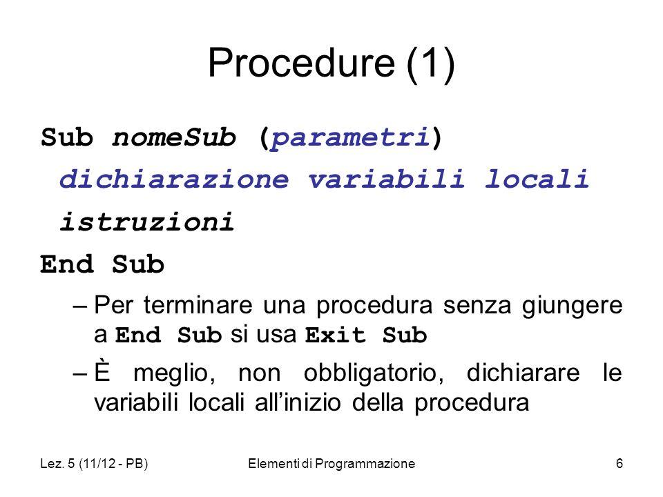 Lez. 5 (11/12 - PB)Elementi di Programmazione6 Procedure (1) Sub nomeSub (parametri) dichiarazione variabili locali istruzioni End Sub –Per terminare