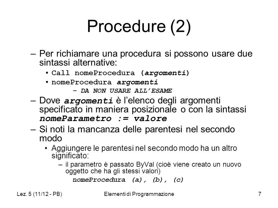 Lez. 5 (11/12 - PB)Elementi di Programmazione7 Procedure (2) –Per richiamare una procedura si possono usare due sintassi alternative: Call nomeProcedu