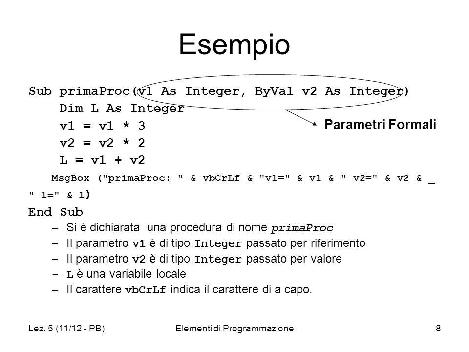 Lez. 5 (11/12 - PB)Elementi di Programmazione8 Esempio Sub primaProc(v1 As Integer, ByVal v2 As Integer) Dim L As Integer v1 = v1 * 3 v2 = v2 * 2 L =