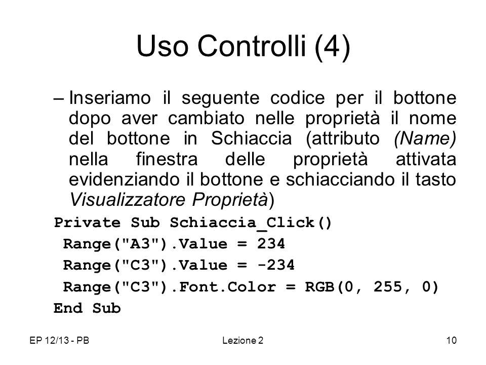 EP 12/13 - PBLezione 210 Uso Controlli (4) –Inseriamo il seguente codice per il bottone dopo aver cambiato nelle proprietà il nome del bottone in Schiaccia (attributo (Name) nella finestra delle proprietà attivata evidenziando il bottone e schiacciando il tasto Visualizzatore Proprietà) Private Sub Schiaccia_Click() Range( A3 ).Value = 234 Range( C3 ).Value = -234 Range( C3 ).Font.Color = RGB(0, 255, 0) End Sub