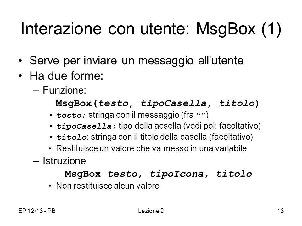 EP 12/13 - PBLezione 213 Interazione con utente: MsgBox (1) Serve per inviare un messaggio allutente Ha due forme: –Funzione: MsgBox(testo, tipoCasella, titolo) testo: stringa con il messaggio (fra ) tipoCasella: tipo della acsella (vedi poi; facoltativo) titolo : stringa con il titolo della casella (facoltativo) Restituisce un valore che va messo in una variabile –Istruzione MsgBox testo, tipoIcona, titolo Non restituisce alcun valore