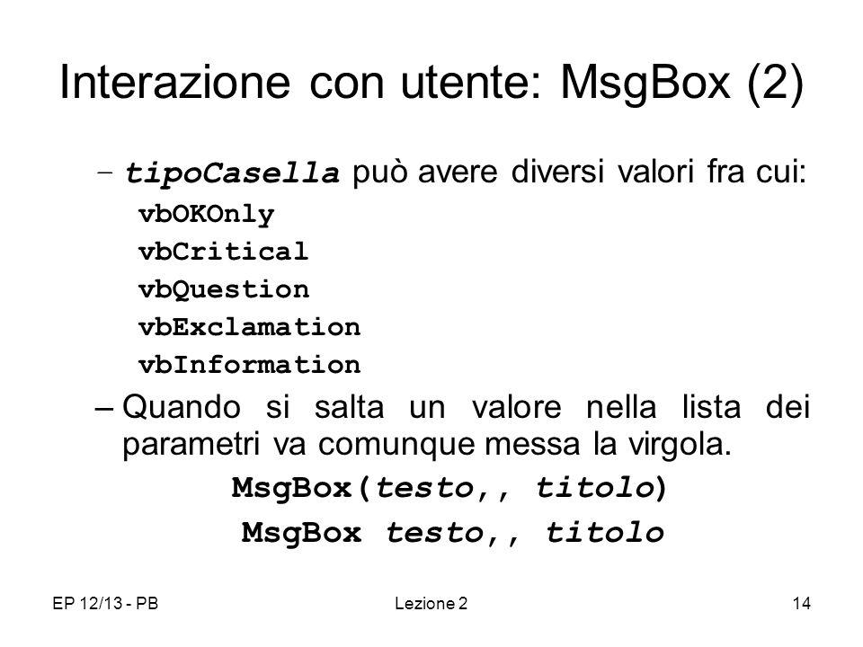 EP 12/13 - PBLezione 214 Interazione con utente: MsgBox (2) –tipoCasella può avere diversi valori fra cui: vbOKOnly vbCritical vbQuestion vbExclamation vbInformation –Quando si salta un valore nella lista dei parametri va comunque messa la virgola.