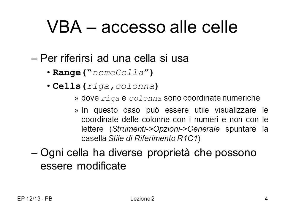 EP 12/13 - PBLezione 24 VBA – accesso alle celle –Per riferirsi ad una cella si usa Range(nomeCella) Cells(riga,colonna) »dove riga e colonna sono coordinate numeriche »In questo caso può essere utile visualizzare le coordinate delle colonne con i numeri e non con le lettere (Strumenti->Opzioni->Generale spuntare la casella Stile di Riferimento R1C1) –Ogni cella ha diverse proprietà che possono essere modificate