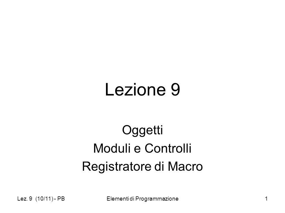 Lez. 9 (10/11) - PBElementi di Programmazione1 Lezione 9 Oggetti Moduli e Controlli Registratore di Macro