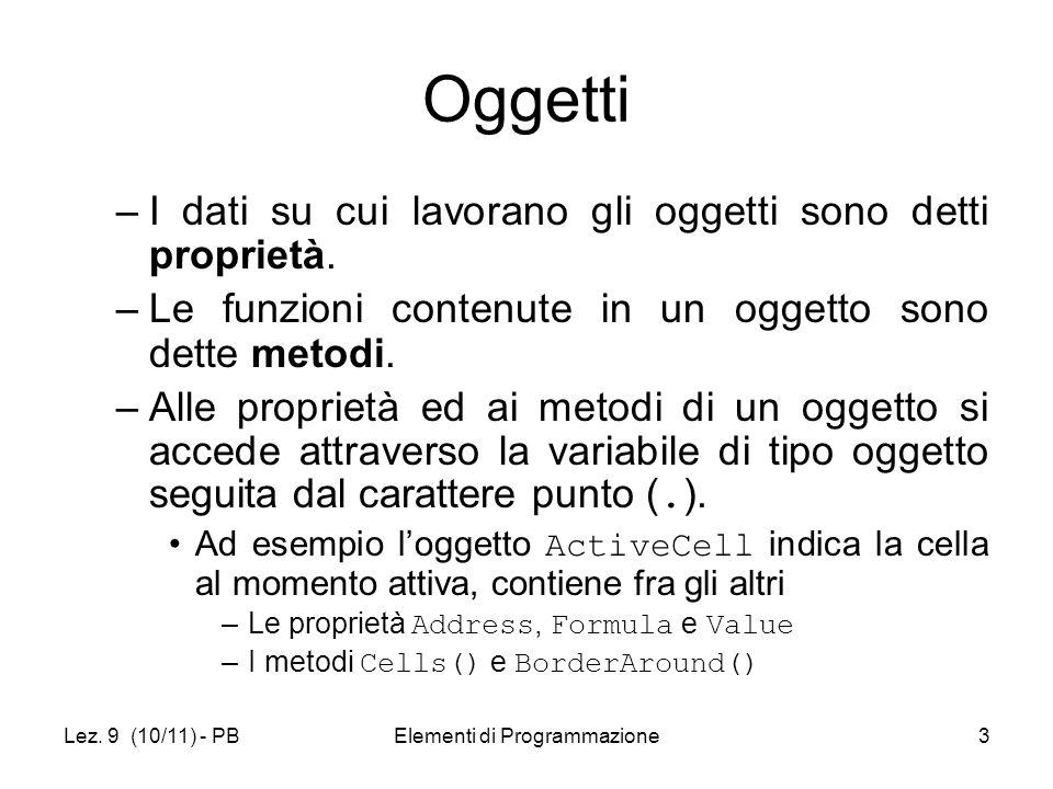 Lez. 9 (10/11) - PBElementi di Programmazione3 Oggetti –I dati su cui lavorano gli oggetti sono detti proprietà. –Le funzioni contenute in un oggetto