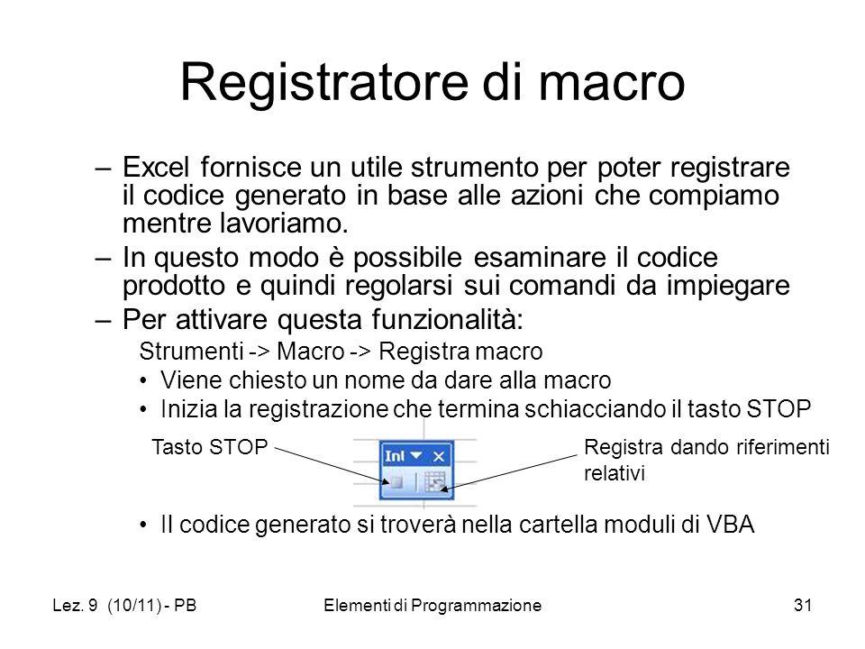 Lez. 9 (10/11) - PBElementi di Programmazione31 Registratore di macro –Excel fornisce un utile strumento per poter registrare il codice generato in ba
