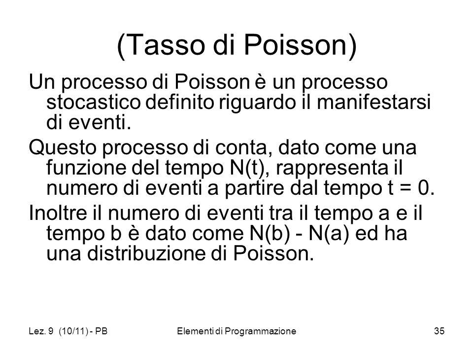 Lez. 9 (10/11) - PBElementi di Programmazione35 (Tasso di Poisson) Un processo di Poisson è un processo stocastico definito riguardo il manifestarsi d