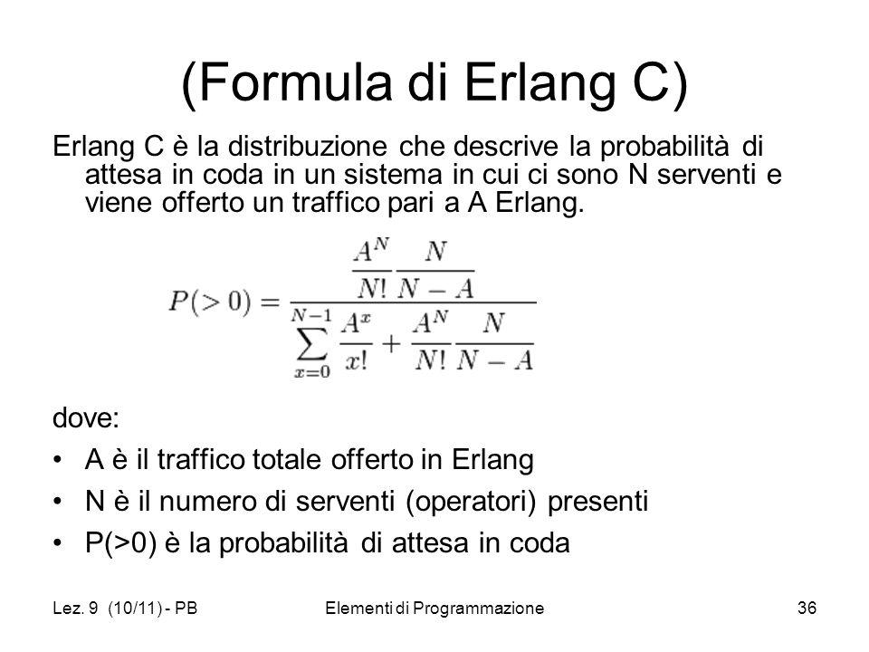 Lez. 9 (10/11) - PBElementi di Programmazione36 (Formula di Erlang C) Erlang C è la distribuzione che descrive la probabilità di attesa in coda in un