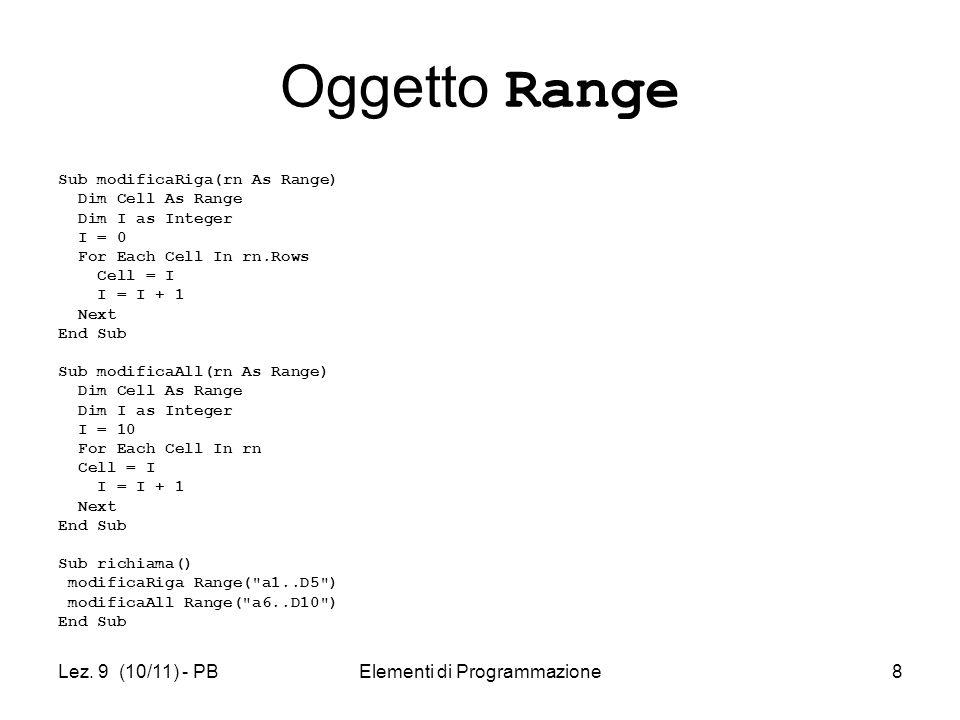 Lez. 9 (10/11) - PBElementi di Programmazione8 Oggetto Range Sub modificaRiga(rn As Range) Dim Cell As Range Dim I as Integer I = 0 For Each Cell In r