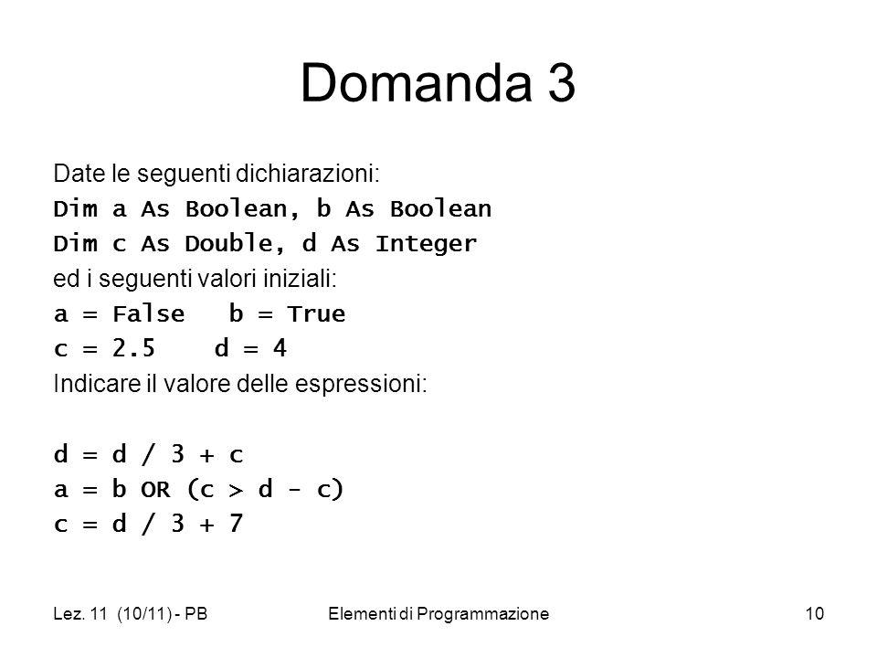Lez. 11 (10/11) - PBElementi di Programmazione10 Domanda 3 Date le seguenti dichiarazioni: Dim a As Boolean, b As Boolean Dim c As Double, d As Intege