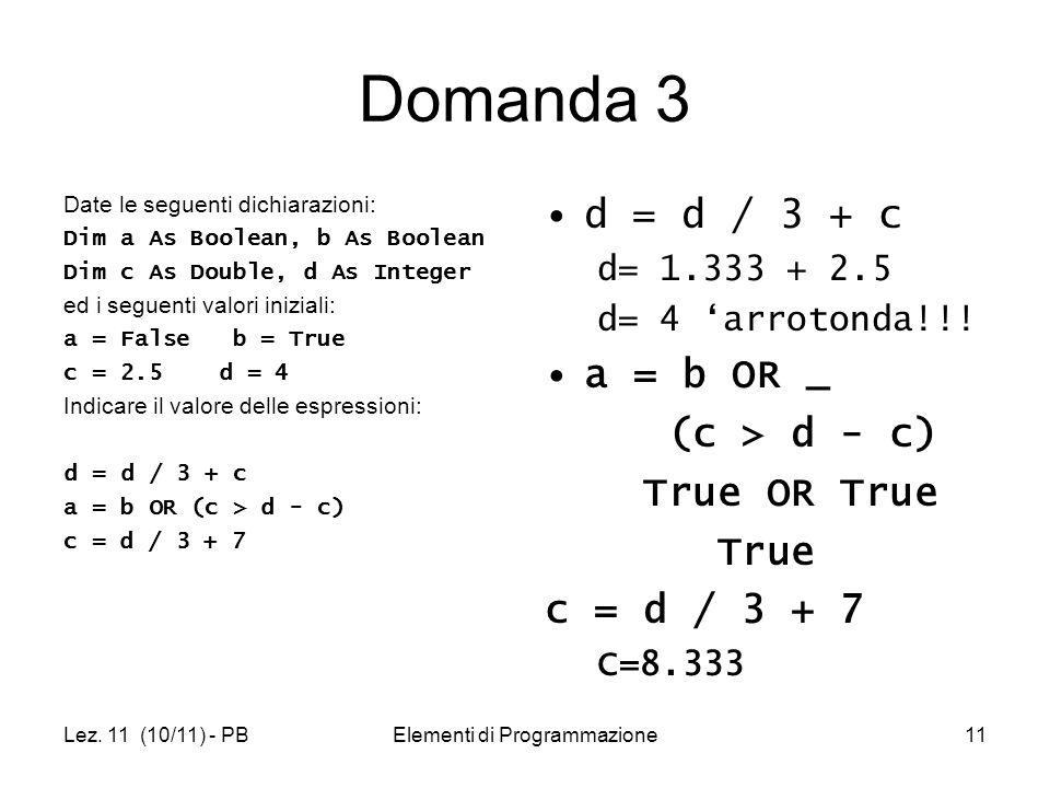 Lez. 11 (10/11) - PBElementi di Programmazione11 Domanda 3 Date le seguenti dichiarazioni: Dim a As Boolean, b As Boolean Dim c As Double, d As Intege