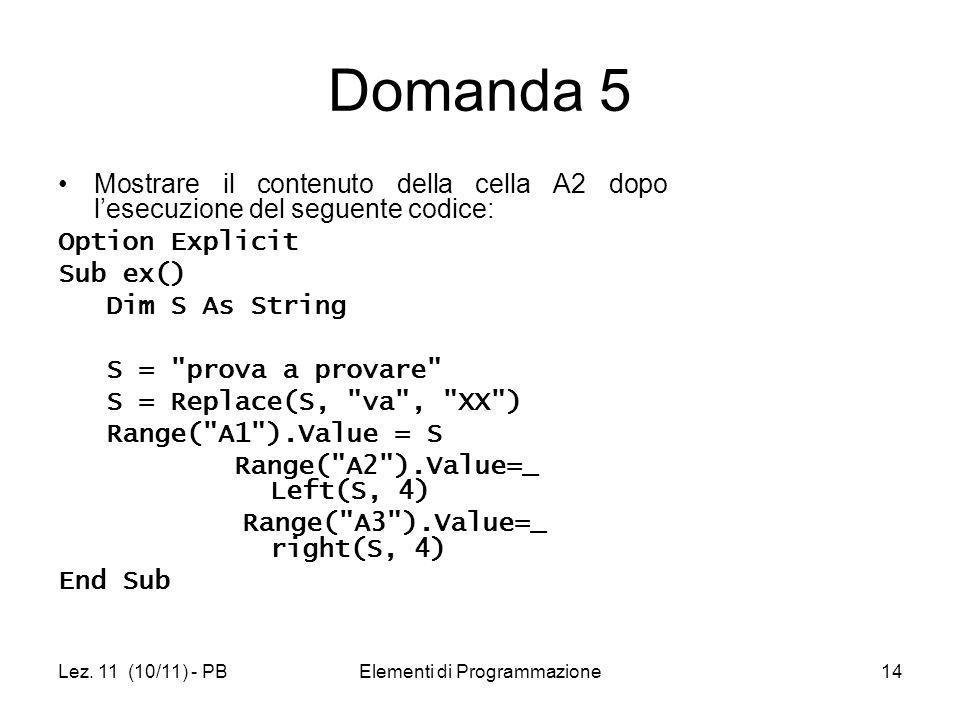 Lez. 11 (10/11) - PBElementi di Programmazione14 Domanda 5 Mostrare il contenuto della cella A2 dopo lesecuzione del seguente codice: Option Explicit