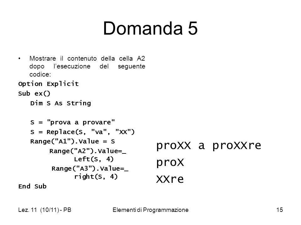 Lez. 11 (10/11) - PBElementi di Programmazione15 Domanda 5 Mostrare il contenuto della cella A2 dopo lesecuzione del seguente codice: Option Explicit