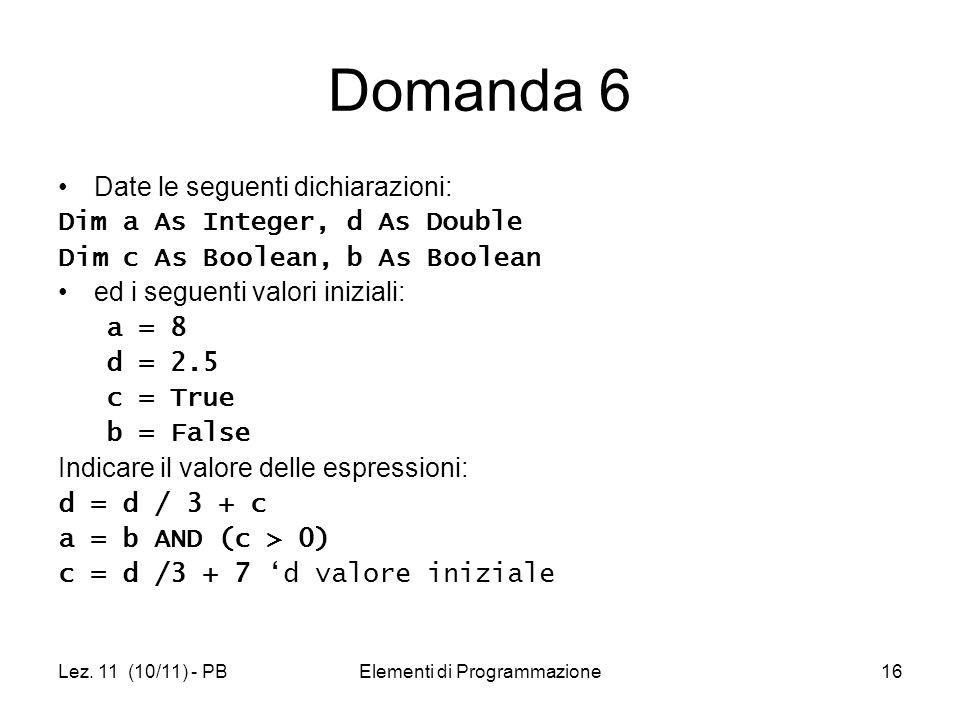 Lez. 11 (10/11) - PBElementi di Programmazione16 Domanda 6 Date le seguenti dichiarazioni: Dim a As Integer, d As Double Dim c As Boolean, b As Boolea