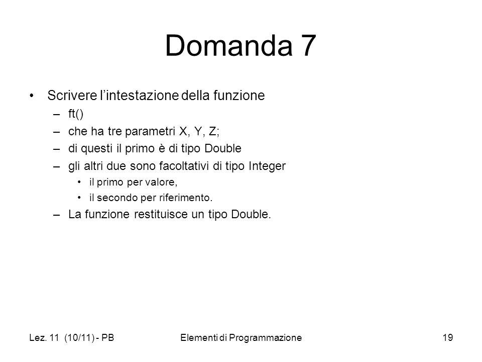 Lez. 11 (10/11) - PBElementi di Programmazione19 Domanda 7 Scrivere lintestazione della funzione –ft() –che ha tre parametri X, Y, Z; –di questi il pr