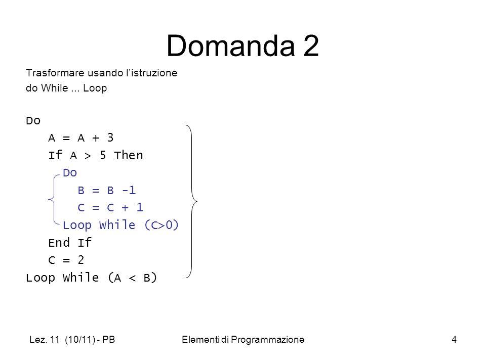 Lez. 11 (10/11) - PBElementi di Programmazione4 Domanda 2 Trasformare usando listruzione do While... Loop Do A = A + 3 If A > 5 Then Do B = B -1 C = C