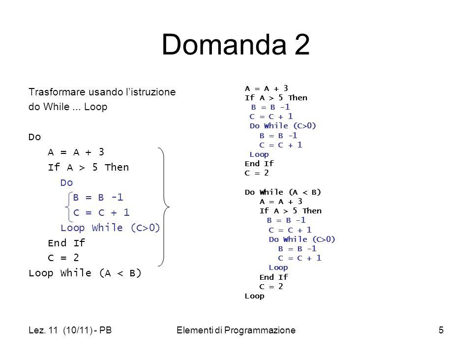 Lez. 11 (10/11) - PBElementi di Programmazione5 Domanda 2 Trasformare usando listruzione do While... Loop Do A = A + 3 If A > 5 Then Do B = B -1 C = C