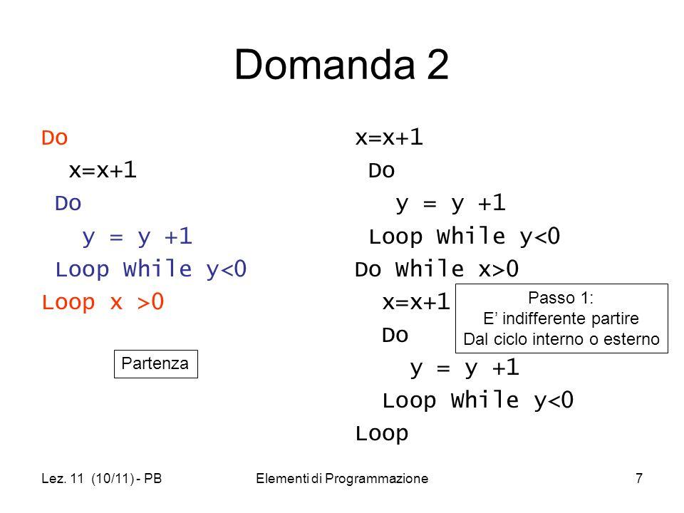 Lez. 11 (10/11) - PBElementi di Programmazione7 Domanda 2 Do x=x+1 Do y = y +1 Loop While y<0 Loop x >0 x=x+1 Do y = y +1 Loop While y<0 Do While x>0