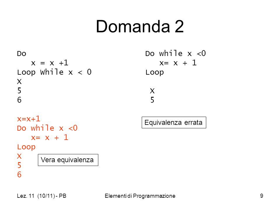 Lez. 11 (10/11) - PBElementi di Programmazione9 Domanda 2 Do x = x +1 Loop While x < 0 X 5 6 x=x+1 Do while x <0 x= x + 1 Loop X 5 6 Do while x <0 x=