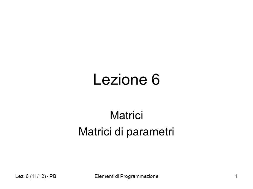 Lez. 6 (11/12) - PBElementi di Programmazione1 Lezione 6 Matrici Matrici di parametri